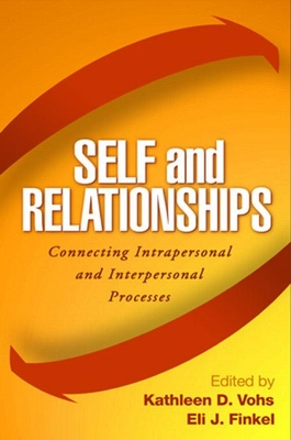 Self and Relationships: Connecting Intrapersonal and Interpersonal Processes - Vohs, Kathleen D, PhD (Editor), and Finkel, Eli J (Editor)