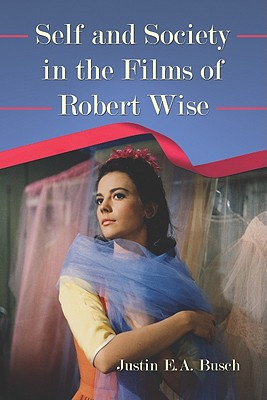 Self and Society in the Films of Robert Wise - Busch, Justin E A