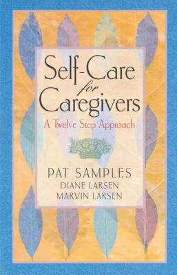 Self-Care for Caregivers: A Twelve Step Approach - Samples, Pat, and Larsen, Diane, and Larsen, Marvin