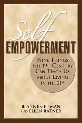 Self Empowerment: Nine Things the 19th Century Can Teach Us about Living in the 21st - Gehman, B Anne