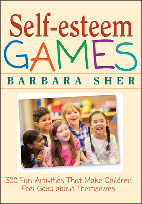 Self-Esteem Games: 300 Fun Activities That Make Children Feel Good about Themselves - Sher, Barbara