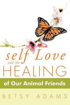 Self Love and the Healing of Our Animal Friends - Adams, Betsy