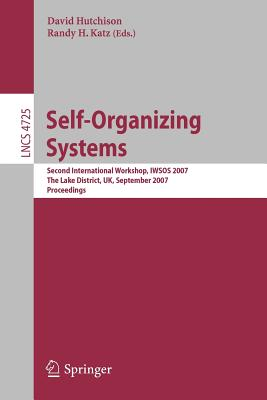 Self-Organizing Systems: Second International Workshop, Iwsos 2007, the Lake District, Uk, September 11-13, 2007, Proceedings - Hutchison, David (Editor), and Katz, Randy H (Editor)