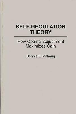 Self-Regulation Theory: How Optimal Adjustment Maximizes Gain - Mithaug, Dennis