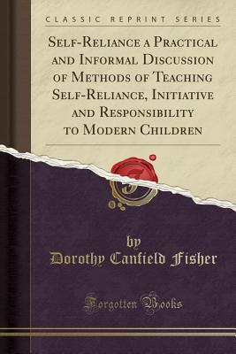 Self-Reliance a Practical and Informal Discussion of Methods of Teaching Self-Reliance, Initiative and Responsibility to Modern Children (Classic Reprint) - Fisher, Dorothy Canfield