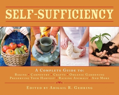 Self-Sufficiency: A Complete Guide to Baking, Carpentry, Crafts, Organic Gardening, Preserving Your Harvest, Raising Animals, and More! - Gehring, Abigail R (Editor)