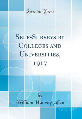 Self-Surveys by Colleges and Universities, 1917 (Classic Reprint) - Allen, William Harvey
