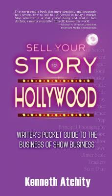 Sell Your Story to Hollywood: Writer's Pocket Guide to the Business of Show Business - Atchity, Kenneth