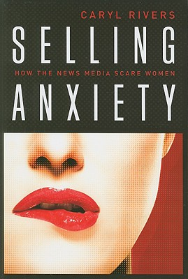 Selling Anxiety: How the News Media Scare Women - Rivers, Caryl, Professor