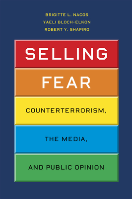 Selling Fear: Counterterrorism, the Media, and Public Opinion - Nacos, Brigitte L, and Bloch-Elkon, Yaeli, and Shapiro, Robert Y, Professor