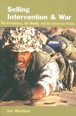 Selling Intervention and War: The Presidency, the Media, and the American Public - Western, Jon, Professor