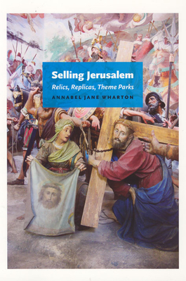 Selling Jerusalem: Relics, Replicas, Theme Parks - Wharton, Annabel Jane