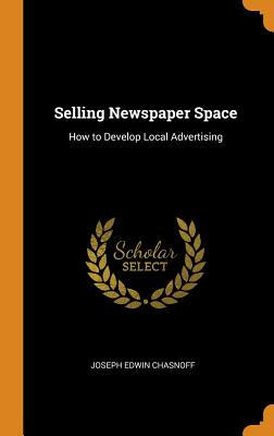 Selling Newspaper Space: How to Develop Local Advertising - Chasnoff, Joseph Edwin