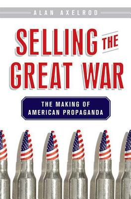 Selling the Great War: The Making of American Propaganda - Axelrod, Alan, PH.D.