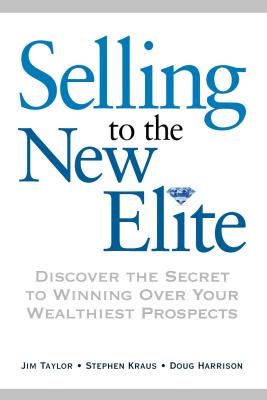 Selling to the New Elite: Discover the Secret to Winning Over Your Wealthiest Prospects - Taylor, Jim, Dr., and Kraus, Stephen, and Harrison, Doug, MCSE