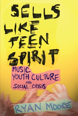 Sells Like Teen Spirit: Music, Youth Culture, and Social Crisis - Moore, Ryan