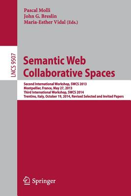 Semantic Web Collaborative Spaces: Second International Workshop, Swcs 2013, Montpellier, France, May 27, 2013, Third International Workshop, Swcs 2014, Trentino, Italy, October 19, 2014, Revised Selected and Invited Papers - Molli, Pascal (Editor), and Breslin, John G (Editor), and Vidal, Maria-Esther (Editor)