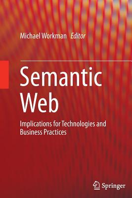 Semantic Web: Implications for Technologies and Business Practices - Workman, Michael (Editor)