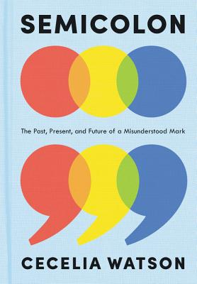Semicolon: The Past, Present, and Future of a Misunderstood Mark - Watson, Cecelia