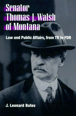 Senator Thomas J. Walsh of Montana: Law and Public Affairs, from TR to FDR - Bates, J Leonard