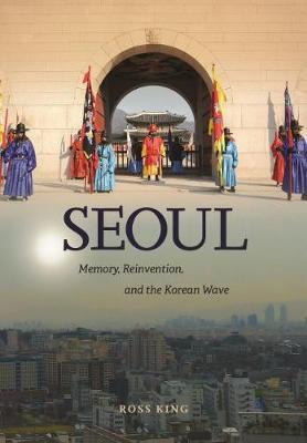 Seoul: Memory, Reinvention, and the Korean Wave - King, Ross
