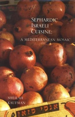 Sephardic Israeli Cuisine: A Mediterranean Mosaic - Kaufman, Sheilah