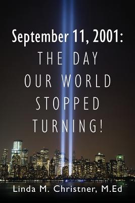 September 11, 2001: The Day Our World Stopped Turning! - Christner Med, Linda M