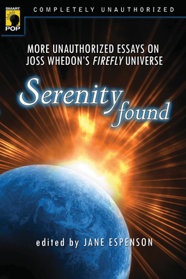 Serenity Found: More Unauthorized Essays on Joss Whedon's Firefly Universe -