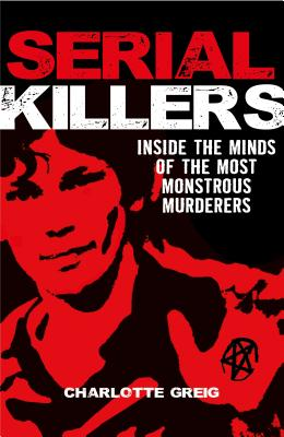 Serial Killers: Inside the Minds of the Most Monstrous Murderers - Greig, Charlotte