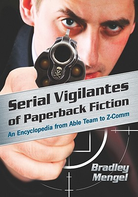 Serial Vigilantes of Paperback Fiction: An Encyclopedia from Able Team to Z-Comm - Mengel, Bradley