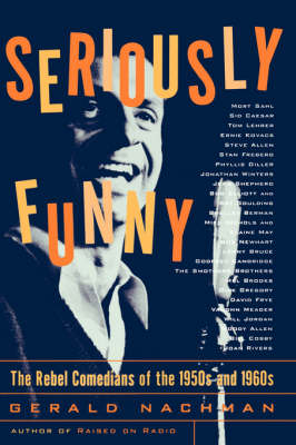 Seriously Funny: The Rebel Comedians of the 1950s and 1960s - Nachman, Gerald