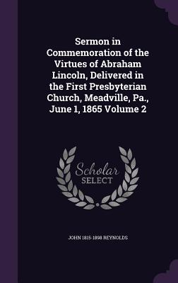 Sermon in Commemoration of the Virtues of Abraham Lincoln, Delivered in the First Presbyterian Church, Meadville, Pa., June 1, 1865 Volume 2 - Reynolds, John 1815-1898