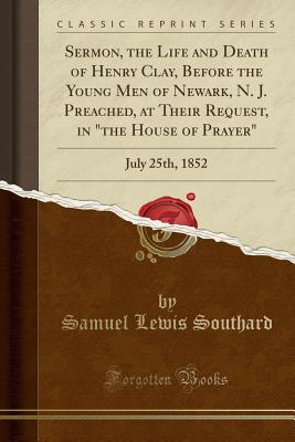 """Sermon, the Life and Death of Henry Clay, Before the Young Men of Newark, N. J. Preached, at Their Request, in """"the House of Prayer"""": July 25th, 1852 (Classic Reprint) - Southard, Samuel Lewis"""