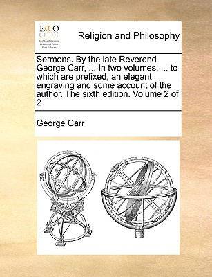 Sermons. by the Late Reverend George Carr, ... in Two Volumes. ... to Which Are Prefixed, an Elegant Engraving and Some Account of the Author. the Sixth Edition. Volume 2 of 2 - Carr, George
