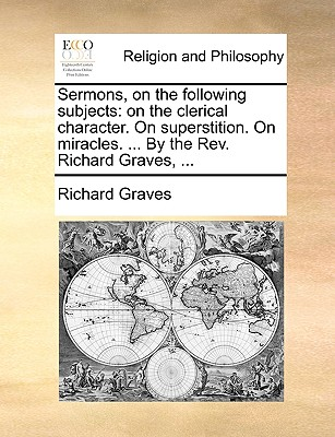 Sermons, on the Following Subjects: On the Clerical Character. on Superstition. on Miracles. ... by the REV. Richard Graves, ... - Graves, Richard