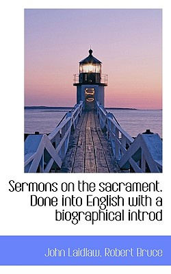 Sermons on the Sacrament. Done Into English with a Biographical Introd - Laidlaw, John, Sr., and Bruce, Robert, PhD