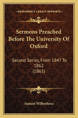 Sermons Preached Before the University of Oxford: Second Series, from 1847 to 1862 (1863) - Wilberforce, Samuel, Bp.
