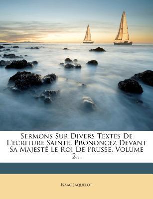 Sermons Sur Divers Textes de L'Ecriture Sainte, Prononcez Devant Sa Majest Le Roi de Prusse, Volume 1... - Jaquelot, Isaac