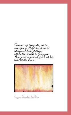 Sermons: Sur L'Impuret, Sur La Conversion de Madeleine, Et Sur Le Retardement de La P Nitence; Intr - Truc, Gonzague, and Bourdaloue, Louis, S.J.