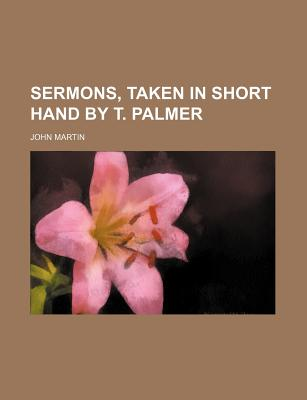 Sermons, Taken in Short Hand by T. Palmer - Martin, John