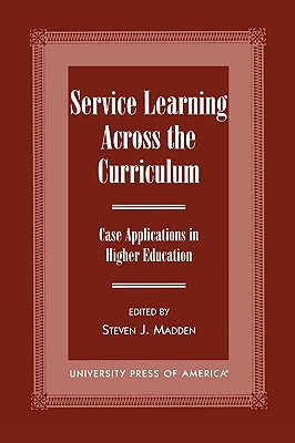 Service Learning Across the Curriculum: Case Applications in Higher Education - Madden, Steven J, and Duckenfield, Marty (Contributions by), and Conner-Greene, Patricia (Contributions by)