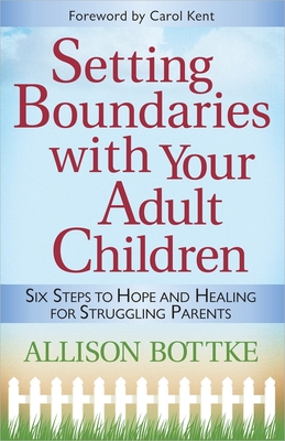 Setting Boundaries(r) with Your Adult Children: Six Steps to Hope and Healing for Struggling Parents - Bottke, Allison, and Kent, Carol (Foreword by)