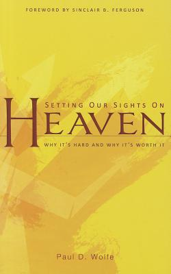 Setting Our Sights on Heaven: Why It's Hard and Why It's Worth It - Wolfe, Paul D