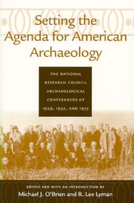 Setting the Agenda for American Archaeology: The National Research Council Archaeological Conferences of 1929, 1932, and 1935 - O'Brien, Michael J, Professor, and Lyman, R Lee