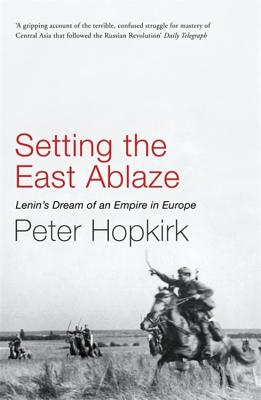 Setting the East Ablaze: Lenin's Dream of an Empire in Asia - Hopkirk, Peter