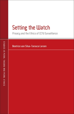 Setting the Watch: Privacy and the Ethics of CCTV Surveillance - Larsen, Beatrice von Silva-Tarouca