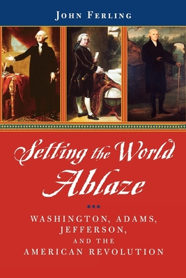 Setting the World Ablaze: Washington, Adams, Jefferson, and the American Revolution - Ferling, John