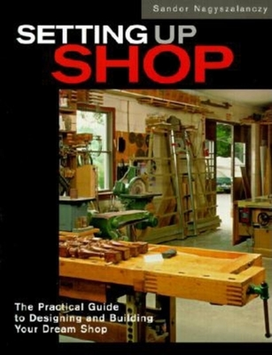 Setting Up Shop: The Practical Guide to Designing and Building Your - Nagyszalanczy, Sandor