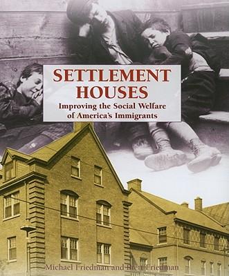 Settlement Houses: Improving the Social Welfare of America's Immigrants - Friedman, Michael, and Friedman, Brett
