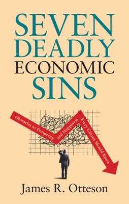 Seven Deadly Economic Sins: Obstacles to Prosperity and Happiness Every Citizen Should Know - Otteson, James R